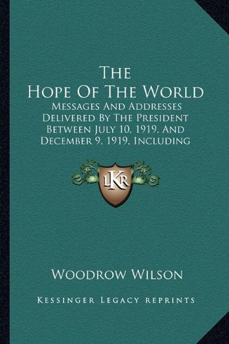 9781163896136: The Hope Of The World: Messages And Addresses Delivered By The President Between July 10, 1919, And December 9, 1919, Including Selections From His ... In Behalf Of The Treaty And Covenant (1920)