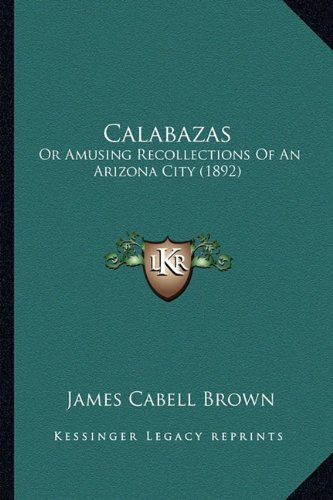 9781163899366: Calabazas Calabazas: Or Amusing Recollections of an Arizona City (1892) or Amusing Recollections of an Arizona City (1892)