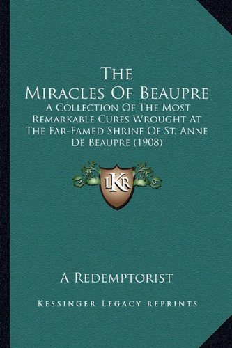 9781163899496: The Miracles Of Beaupre: A Collection Of The Most Remarkable Cures Wrought At The Far-Famed Shrine Of St. Anne De Beaupre (1908)
