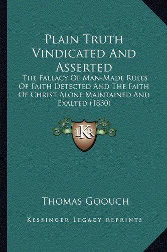 9781163903568: Plain Truth Vindicated And Asserted: The Fallacy Of Man-Made Rules Of Faith Detected And The Faith Of Christ Alone Maintained And Exalted (1830)