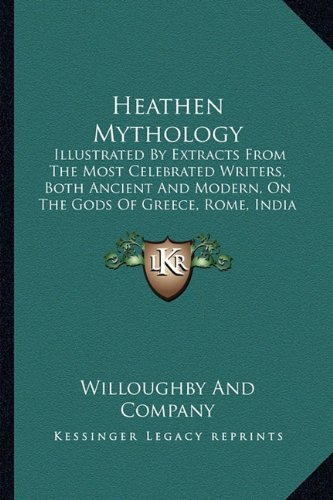 9781163906866: Heathen Mythology: Illustrated By Extracts From The Most Celebrated Writers, Both Ancient And Modern, On The Gods Of Greece, Rome, India And Scandinavia (1842)