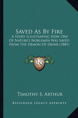 9781163914007: Saved As By Fire: A Story Illustrating How One Of Nature's Noblemen Was Saved From The Demon Of Drink (1881)