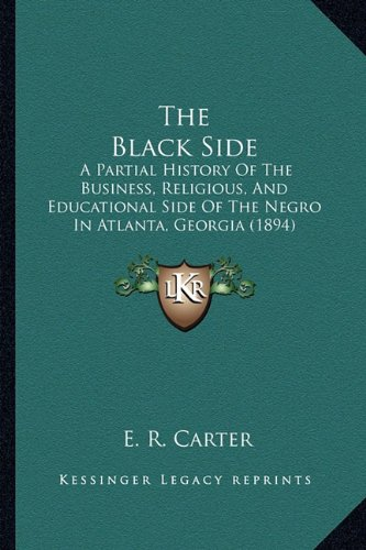 9781163919156: The Black Side: A Partial History Of The Business, Religious, And Educational Side Of The Negro In Atlanta, Georgia (1894)
