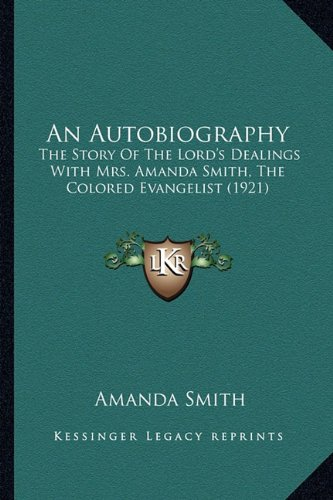 9781163921074: An Autobiography: The Story Of The Lord's Dealings With Mrs. Amanda Smith, The Colored Evangelist (1921)