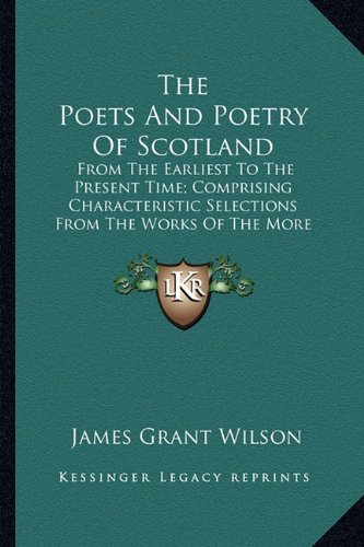 The Poets And Poetry Of Scotland: From The Earliest To The Present Time; Comprising Characteristic Selections From The Works Of The More Noteworthy Scottish Poets (1877) (1163921572) by Wilson, James Grant