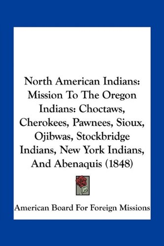 9781163928585: North American Indians: Mission to the Oregon Indians: Choctaws, Cherokees, Pawnees, Sioux, Ojibwas, Stockbridge Indians, New York Indians, an