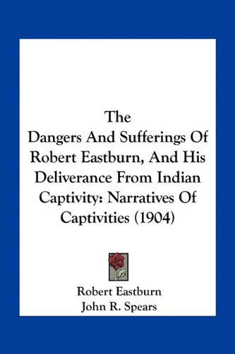 9781163929834: The Dangers and Sufferings of Robert Eastburn, and His Deliverance from Indian Captivity: Narratives of Captivities (1904)