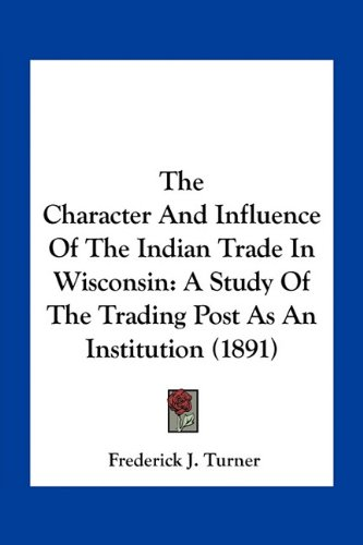 9781163930090: The Character And Influence Of The Indian Trade In Wisconsin: A Study Of The Trading Post As An Institution (1891)