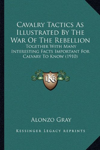 9781163938867: Cavalry Tactics As Illustrated By The War Of The Rebellion: Together With Many Interesting Facts Important For Calvary To Know (1910)