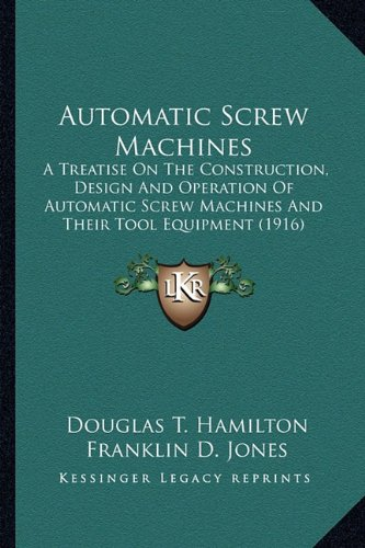 Automatic Screw Machines: A Treatise On The Construction, Design And Operation Of Automatic Screw ...