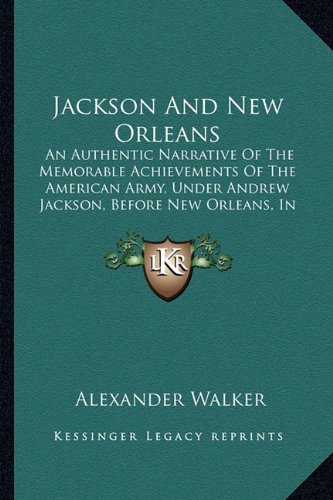 9781163951750: Jackson And New Orleans: An Authentic Narrative Of The Memorable Achievements Of The American Army, Under Andrew Jackson, Before New Orleans, In The Winter Of 1814-15 (1856)