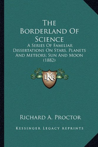 9781163953006: The Borderland Of Science: A Series Of Familiar Dissertations On Stars, Planets And Meteors; Sun And Moon (1882)