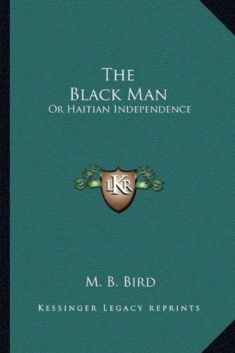 9781163953525: The Black Man: Or Haitian Independence: Deduced From Historical Notes And Dedicated To The Government And People Of Haiti (1869)