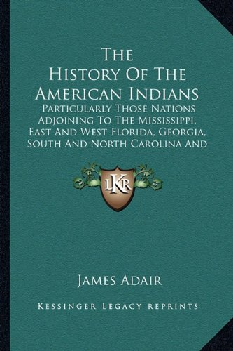 9781163953723: The History Of The American Indians: Particularly Those Nations Adjoining To The Mississippi, East And West Florida, Georgia, South And North Carolina And Virginia (1775)