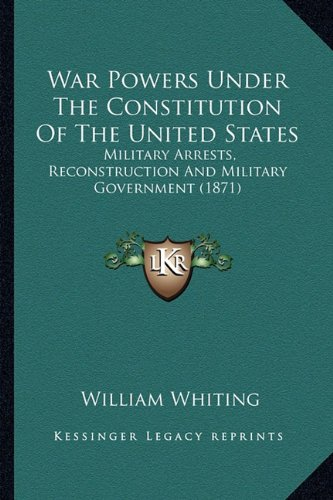 9781163956601: War Powers Under The Constitution Of The United States: Military Arrests, Reconstruction And Military Government (1871)