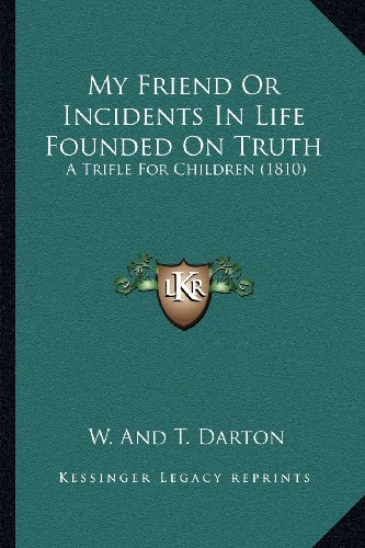 9781163957868: My Friend Or Incidents In Life Founded On Truth: A Trifle For Children (1810)
