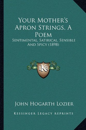 9781163960653: Your Mother's Apron Strings, A Poem: Sentimental, Satirical, Sensible And Spicy (1898)
