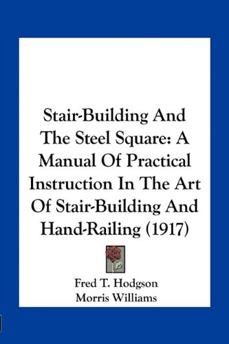 Stair-Building And The Steel Square: A Manual Of Practical Instruction In The Art Of Stair-Building And Hand-Railing (1917) (9781163962572) by Fred T. Hodgson; Morris Williams