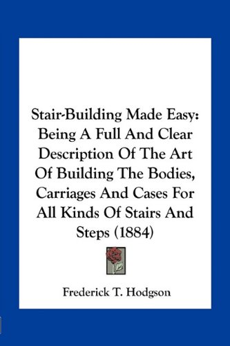 9781163963425: Stair-Building Made Easy: Being A Full And Clear Description Of The Art Of Building The Bodies, Carriages And Cases For All Kinds Of Stairs And Steps (1884)