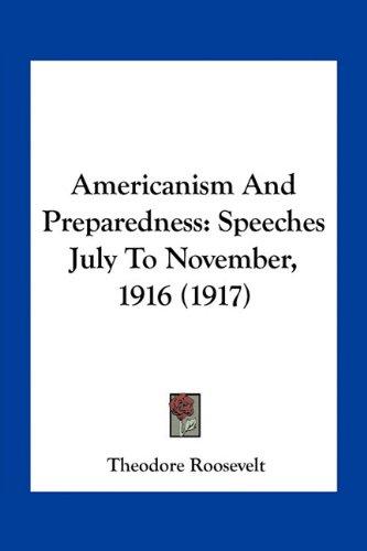 Americanism and Preparedness Speeches July to November: Theodore Roosevelt
