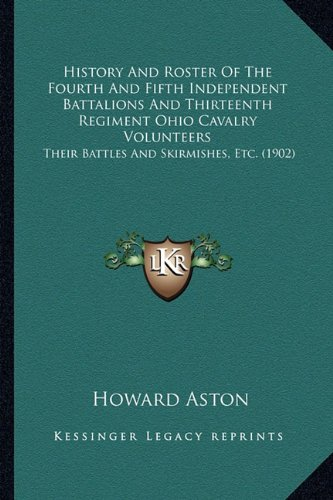 9781163969755: History And Roster Of The Fourth And Fifth Independent Battalions And Thirteenth Regiment Ohio Cavalry Volunteers: Their Battles And Skirmishes, Etc. (1902)