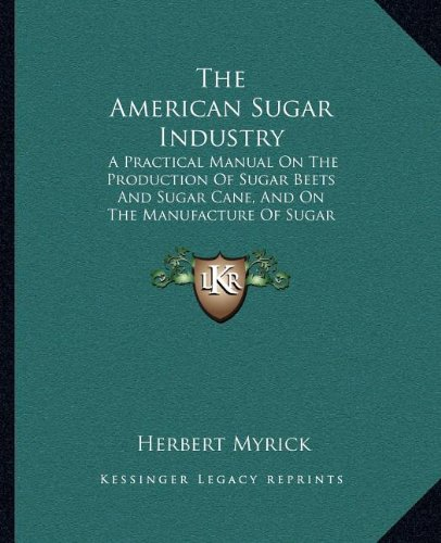 9781163971772: The American Sugar Industry: A Practical Manual On The Production Of Sugar Beets And Sugar Cane, And On The Manufacture Of Sugar Therefrom (1899)
