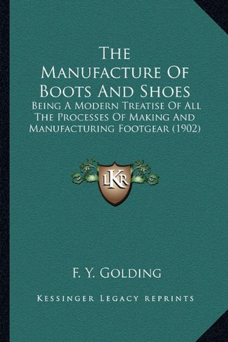 9781163976746: The Manufacture Of Boots And Shoes: Being A Modern Treatise Of All The Processes Of Making And Manufacturing Footgear (1902)