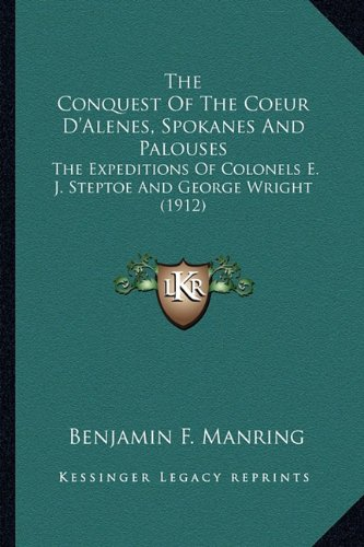 9781163979761: The Conquest Of The Coeur D'Alenes, Spokanes And Palouses: The Expeditions Of Colonels E. J. Steptoe And George Wright (1912)