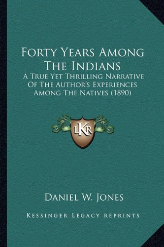 9781163985274: Forty Years Among The Indians: A True Yet Thrilling Narrative Of The Author's Experiences Among The Natives (1890)