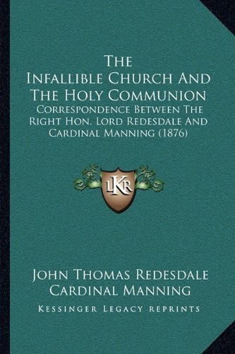 9781163997413: The Infallible Church And The Holy Communion: Correspondence Between The Right Hon. Lord Redesdale And Cardinal Manning (1876)