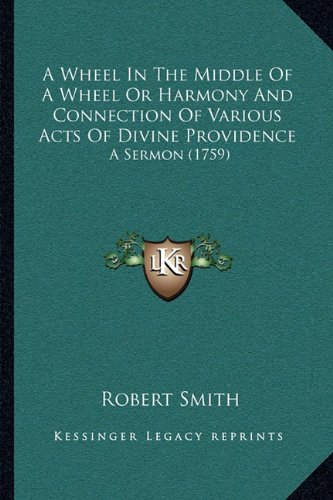 A Wheel In The Middle Of A Wheel Or Harmony And Connection Of Various Acts Of Divine Providence: A Sermon (1759) (1163997994) by Smith, Robert