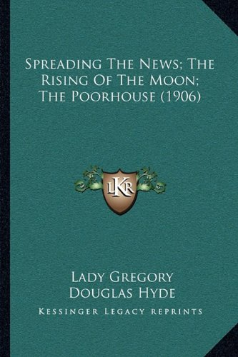 9781163998410: Spreading The News; The Rising Of The Moon; The Poorhouse (1906)