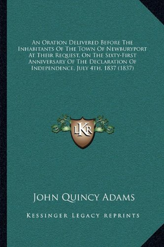 9781163998991: An Oration Delivered Before The Inhabitants Of The Town Of Newburyport At Their Request, On The Sixty-First Anniversary Of The Declaration Of Independence, July 4th, 1837 (1837)