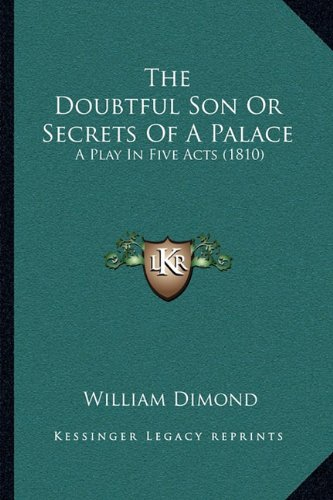 The Doubtful Son Or Secrets Of A Palace: A Play In Five Acts (1810) Dimond, William