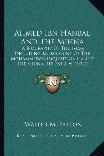 9781164015420: Ahmed Ibn Hanbal And The Mihna: A Biography Of The Imam Including An Account Of The Mohammedan Inquisition Called The Mihna, 218-234 A.H. (1897)