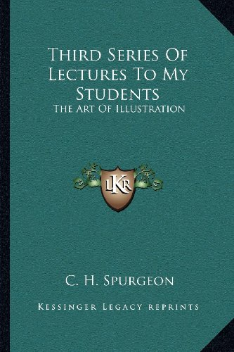 Third Series Of Lectures To My Students: The Art Of Illustration: Being Addresses Delivered To The Students Of The Pastor's College, Metropolitan Tabernacle (1905) (9781164017141) by C. H. Spurgeon