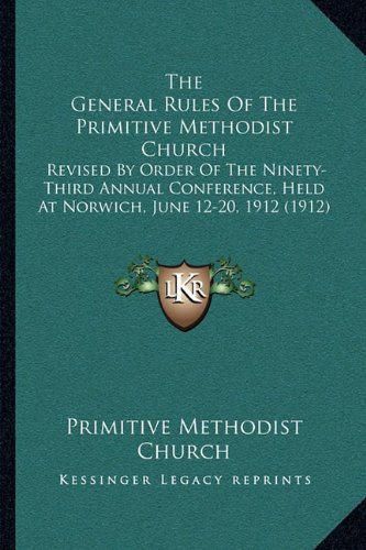 9781164022503: The General Rules Of The Primitive Methodist Church: Revised By Order Of The Ninety-Third Annual Conference, Held At Norwich, June 12-20, 1912 (1912)