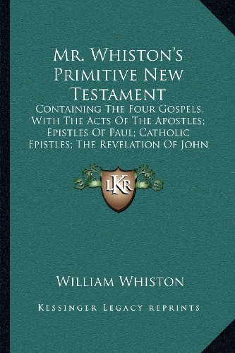9781164031536: Mr. Whiston's Primitive New Testament: Containing The Four Gospels, With The Acts Of The Apostles; Epistles Of Paul; Catholic Epistles; The Revelation Of John (1745)