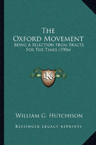 The Oxford Movement: Being A Selection From Tracts For The Times (1906) (9781164034582) by William G. Hutchison