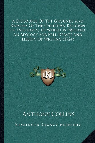 9781164035145: A Discourse Of The Grounds And Reasons Of The Christian Religion In Two Parts; To Which Is Prefixed An Apology For Free Debate And Liberty Of Writing (1724)