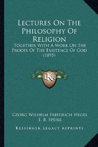 Lectures On The Philosophy Of Religion: Together With A Work On The Proofs Of The Existence Of God (1895) (9781164035640) by Georg Wilhelm Friedrich Hegel