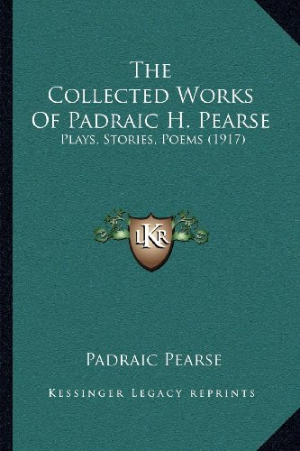 9781164037163: The Collected Works Of Padraic H. Pearse: Plays, Stories, Poems (1917)