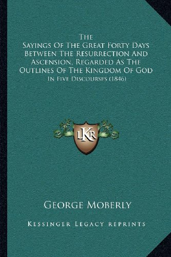 9781164038047: The Sayings of the Great Forty Days Between the Resurrection and Ascension, Regarded as the Outlines of the Kingdom of God: In Five Discourses (1846)