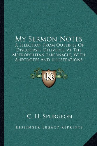 My Sermon Notes: A Selection From Outlines Of Discourses Delivered At The Metropolitan Tabernacle, With Anecdotes And Illustrations From Matthew To Acts (1886) (9781164038818) by C. H. Spurgeon