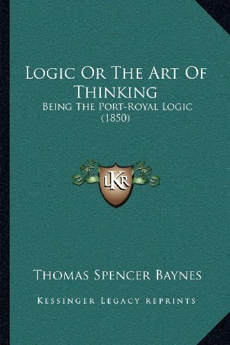 9781164041108: Logic Or The Art Of Thinking: Being The Port-Royal Logic (1850)