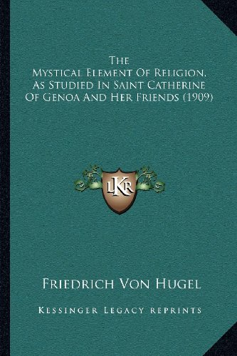 The Mystical Element Of Religion, As Studied In Saint Catherine Of Genoa And Her Friends (1909): ...
