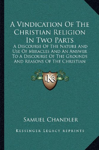 9781164043416: A Vindication Of The Christian Religion In Two Parts: A Discourse Of The Nature And Use Of Miracles And An Answer To A Discourse Of The Grounds And Reasons Of The Christian Religion (1725)