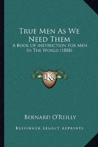 True Men As We Need Them: A Book Of Instruction For Men In The World (1888) (1164047108) by O'Reilly, Bernard