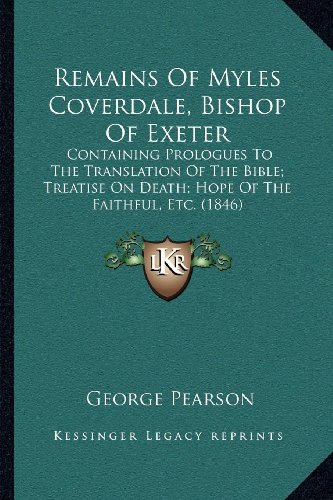 9781164053187: Remains Of Myles Coverdale, Bishop Of Exeter: Containing Prologues To The Translation Of The Bible; Treatise On Death; Hope Of The Faithful, Etc. (1846)