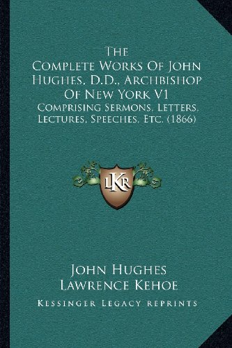 9781164053675: The Complete Works Of John Hughes, D.D., Archbishop Of New York V1: Comprising Sermons, Letters, Lectures, Speeches, Etc. (1866)